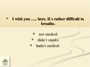 I wish you ….. here. It`s rather difficult to breathe. not smoked didn't smok