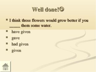 Well done! I think those flowers would grow better if you _____ them some wa