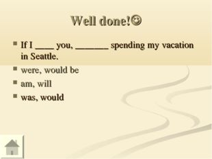 Well done! If I ____ you, _______ spending my vacation in Seattle. were, wou