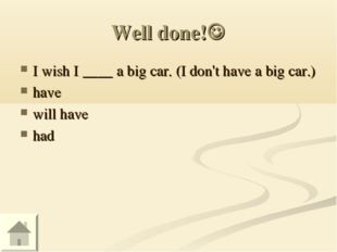 Well done! I wish I ____ a big car. (I don't have a big car.) have will have
