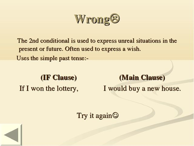 Wrong The 2nd conditional is used to express unreal situations in the presen...