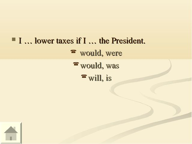 I … lower taxes if I … the President. would, were would, was will, is
