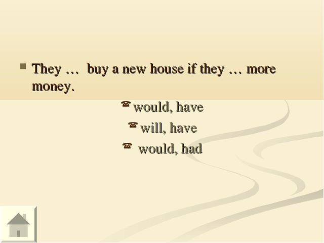 They … buy a new house if they … more money. would, have will, have would, had