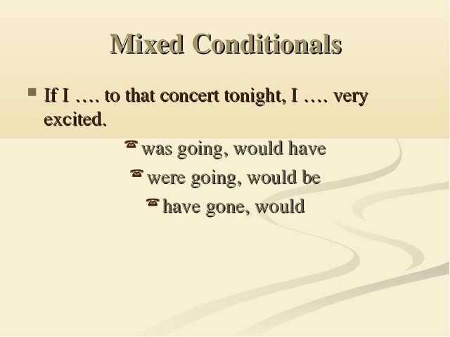 Mixed Conditionals If I …. to that concert tonight, I …. very excited. was go...
