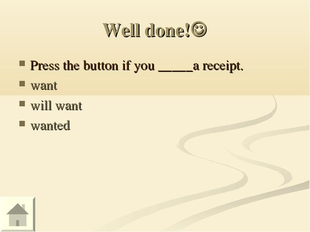 Well done! Press the button if you _____a receipt. want will want wanted