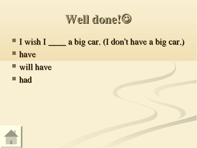 Well done! I wish I ____ a big car. (I don't have a big car.) have will have...