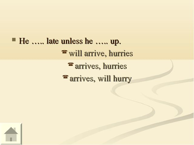 He ….. late unless he ….. up. will arrive, hurries arrives, hurries arrives,...