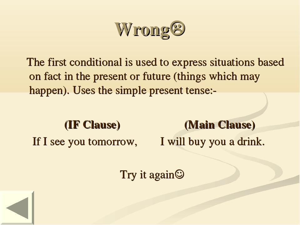 Wrong The first conditional is used to express situations based on fact in t...