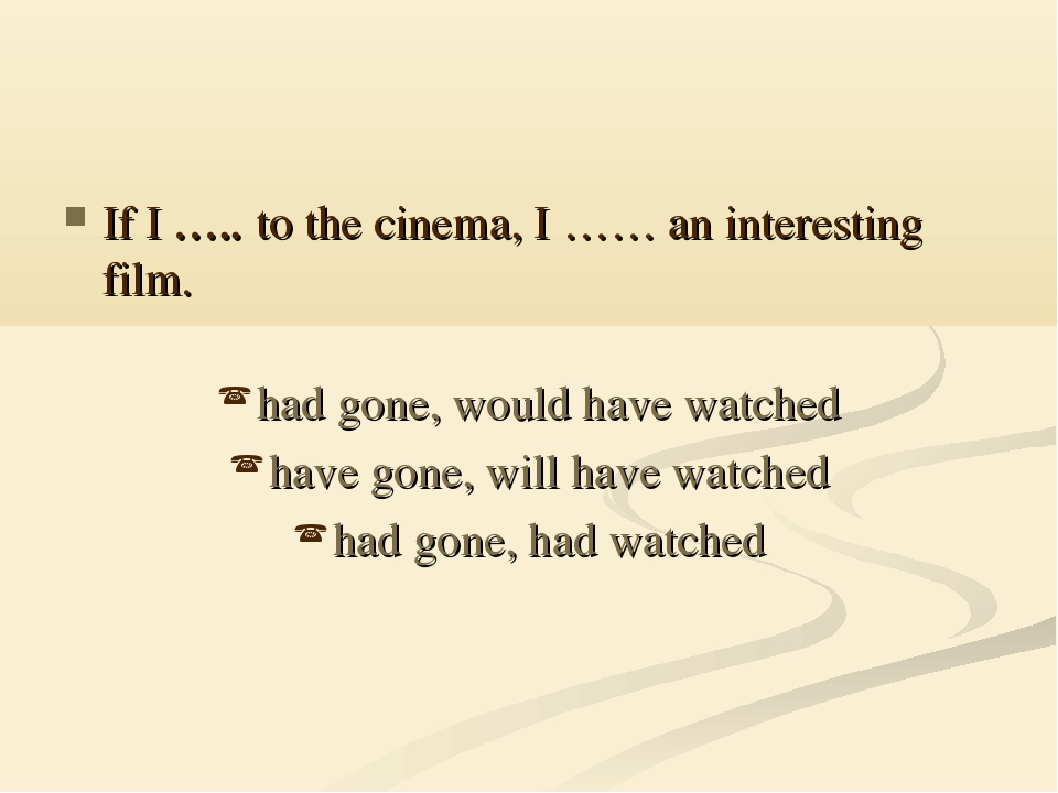 If I ….. to the cinema, I …… an interesting film. had gone, would have watche...