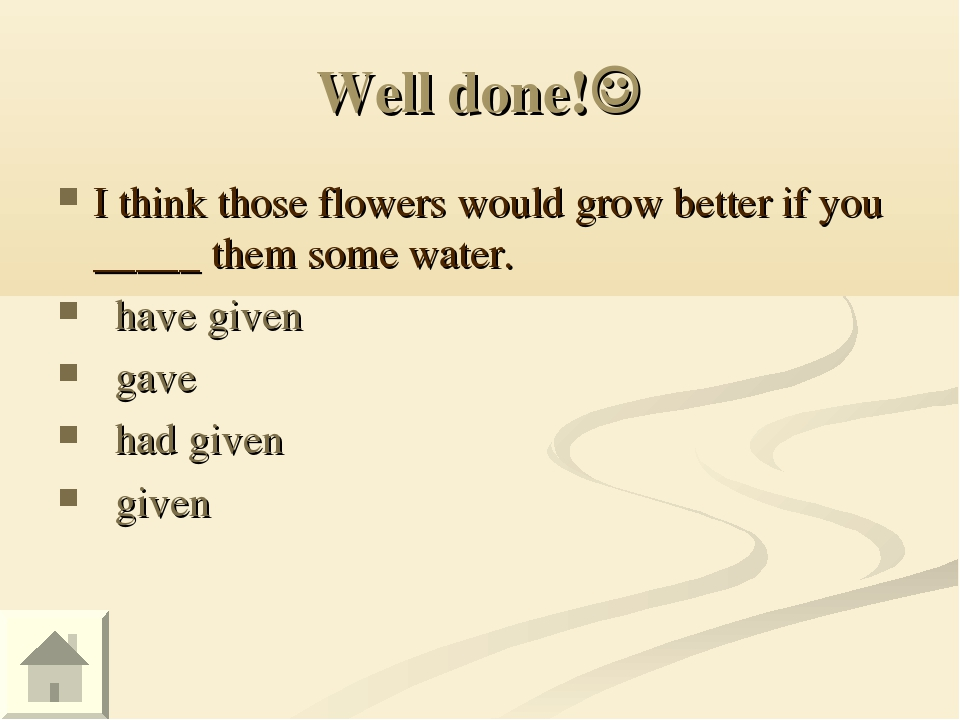 Well done! I think those flowers would grow better if you _____ them some wa...