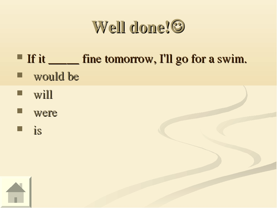 Well done! If it _____ fine tomorrow, I'll go for a swim.   would be   will...