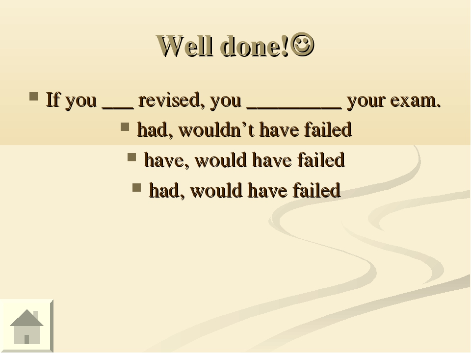Well done! If you ___ revised, you _________ your exam. had, wouldn't have f...