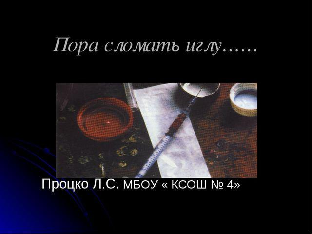 Пора сломать иглу…… Процко Л.С. МБОУ « КСОШ № 4»