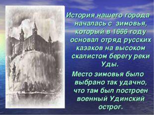 История нашего города началась с зимовья, который в 1666 году основал отряд