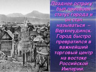 Позднее острогу был присвоен статус города и он стал называться – Верхнеудинс
