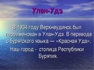 Улан-Удэ В 1934 году Верхнеудинск был переименован в Улан-Удэ. В переводе с б