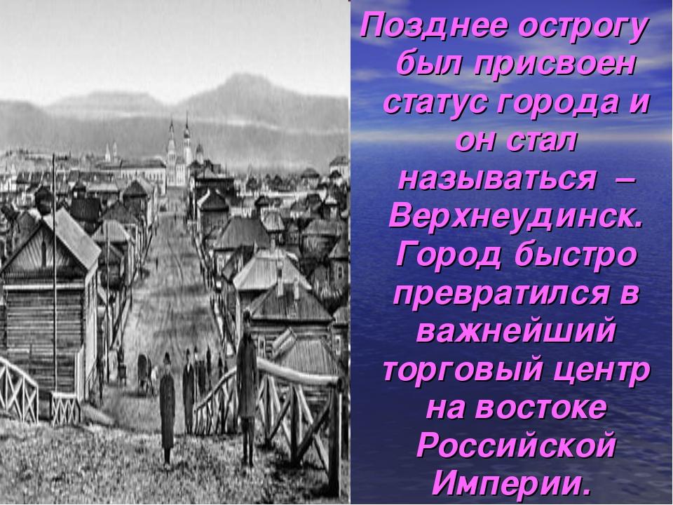 Позднее острогу был присвоен статус города и он стал называться – Верхнеудинс...