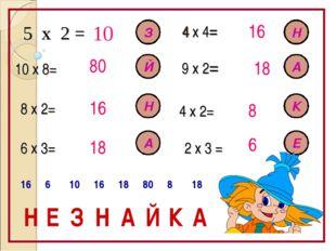 5 х 2 = 10 10 х 8= 80 8 х 2= 6 х 3= 2 х 3 = 4 х 2= 9 х 2= 4 х 4= 16 18 16 18