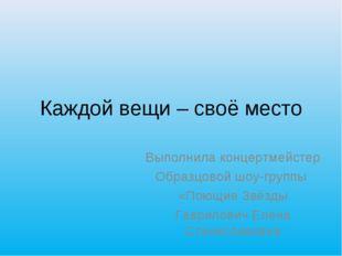 Каждой вещи – своё место Выполнила концертмейстер Образцовой шоу-группы «Поющ