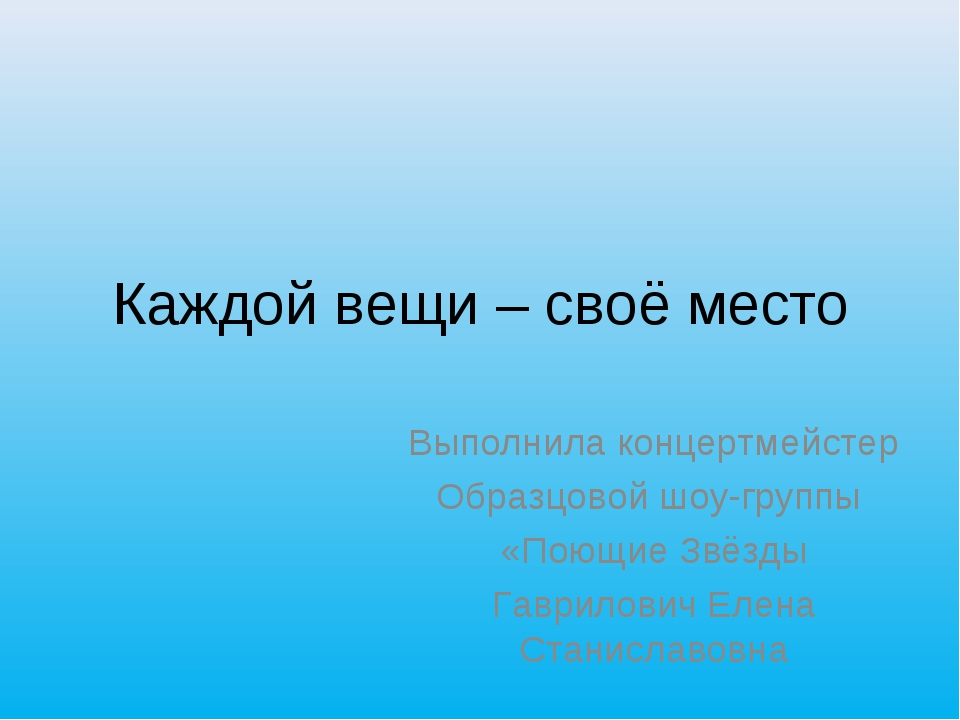 Каждой вещи – своё место Выполнила концертмейстер Образцовой шоу-группы «Поющ...