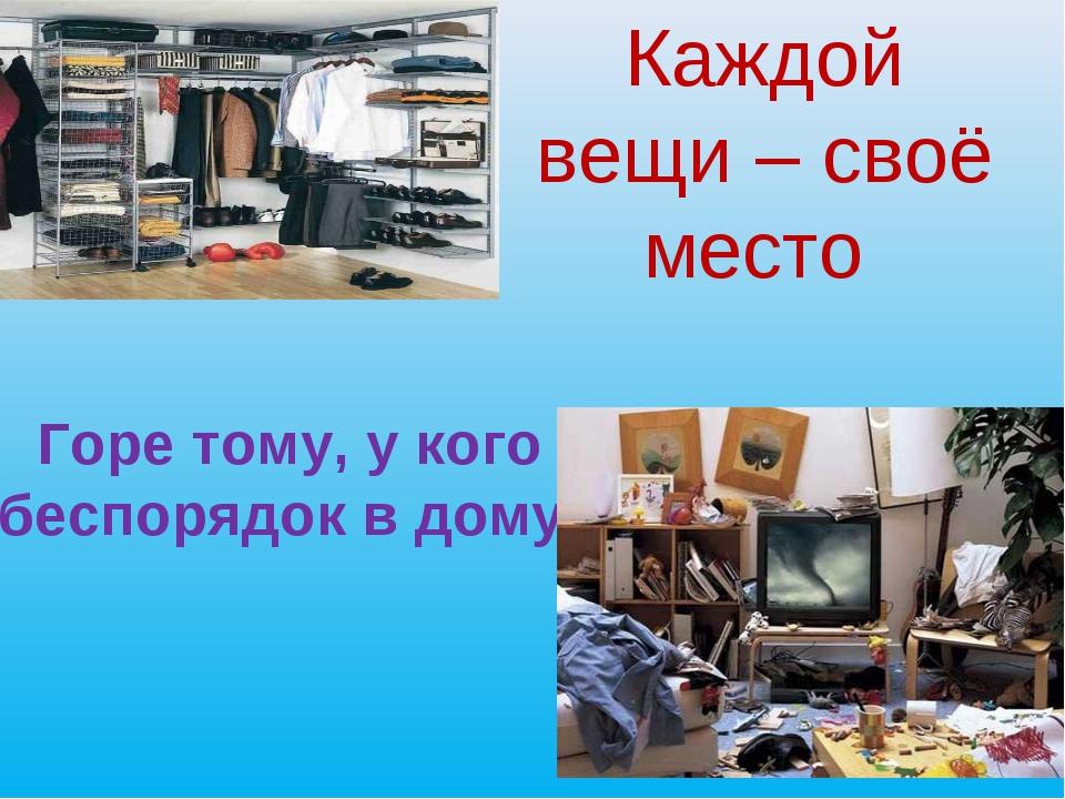 Каждой вещи – своё место Горе тому, у кого беспорядок в дому.