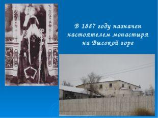 В 1887 году назначен настоятелем монастыря на Высокой горе