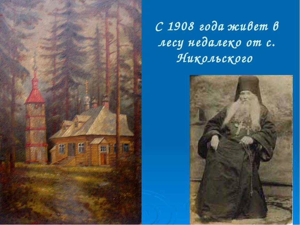 С 1908 года живет в лесу недалеко от с. Никольского