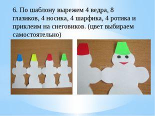 6. По шаблону вырежем 4 ведра, 8 глазиков, 4 носика, 4 шарфика, 4 ротика и пр