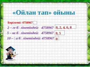 «Ойлан тап» ойыны 0, 2, 4, 6, 8 0, 5 0 Берілгені: 4758967 2 – ге бөлінетінде