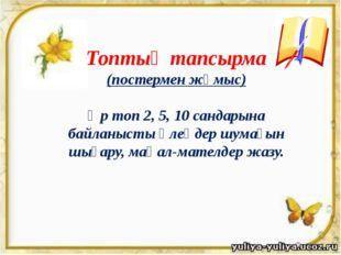 Топтық тапсырма (постермен жұмыс) Әр топ 2, 5, 10 сандарына байланысты өлеңд