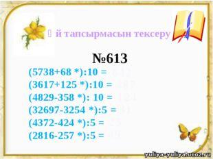 Үй тапсырмасын тексеру (5738+68 *):10 = (3617+125 *):10 = (4829-358 *): 10 =