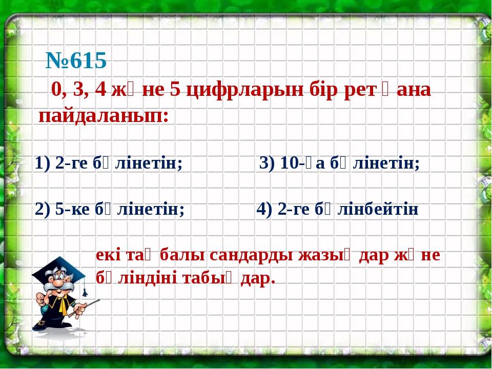 №615 0, 3, 4 және 5 цифрларын бір рет қана пайдаланып: 1) 2-ге бөлінетін; 3)...