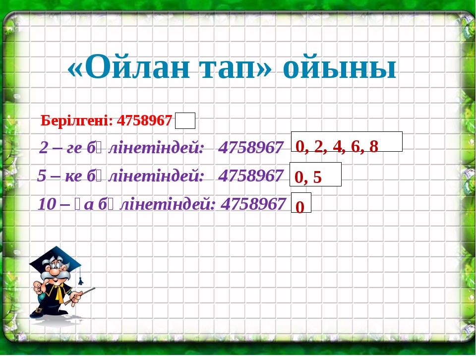 «Ойлан тап» ойыны 0, 2, 4, 6, 8 0, 5 0 Берілгені: 4758967 2 – ге бөлінетінде...