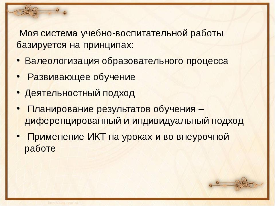 Моя система учебно-воспитательной работы базируется на принципах: Валеологиз...