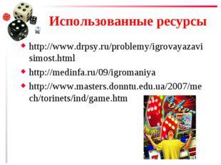 Использованные ресурсы http://www.drpsy.ru/problemy/igrovayazavisimost.html h