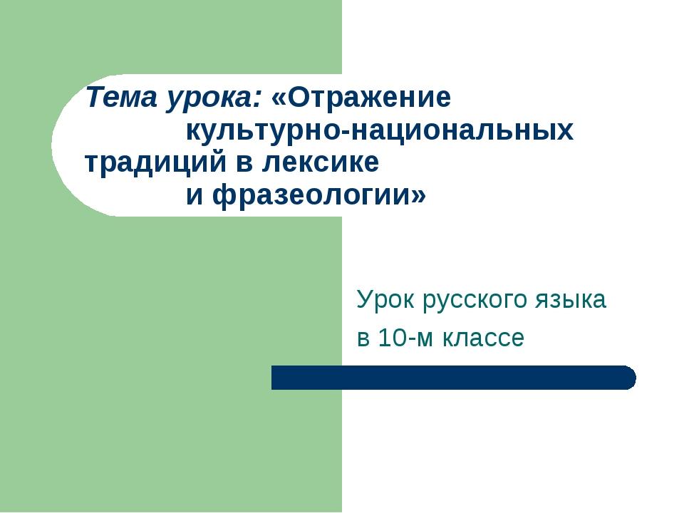 Тема урока: «Отражение  культурно-национальных  традиций в лексике  и ф...
