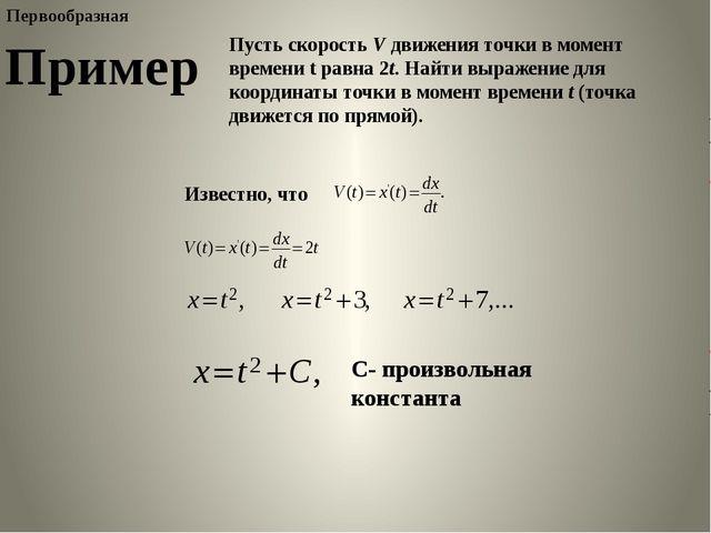 Пример Пусть скорость V движения точки в момент времени t равна 2t. Найти выр...