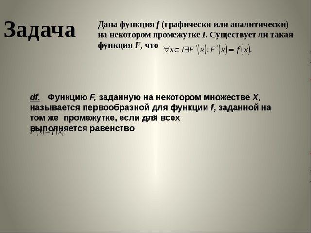 Задача Дана функция f (графически или аналитически) на некотором промежутке I...