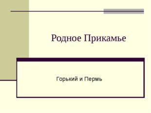 Родное Прикамье Горький и Пермь