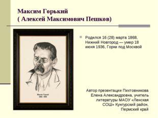 Максим Горький ( Алексей Максимович Пешков) Родился 16 (28) марта 1868, Нижни