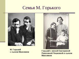 Семья М. Горького М. Горький с сыном Максимом Горький с женой Екатериной Павл