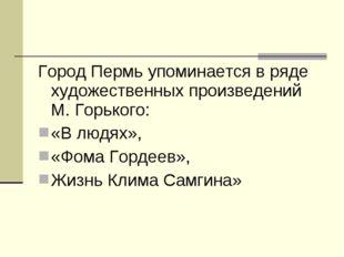 Город Пермь упоминается в ряде художественных произведений М. Горького: «В лю