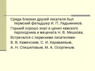 Среди близких друзей писателя был пермский фельдшер И. П. Ладыжников. Горький
