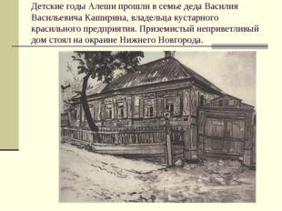 Детские годы Алеши прошли в семье деда Василия Васильевича Каширина, владельц