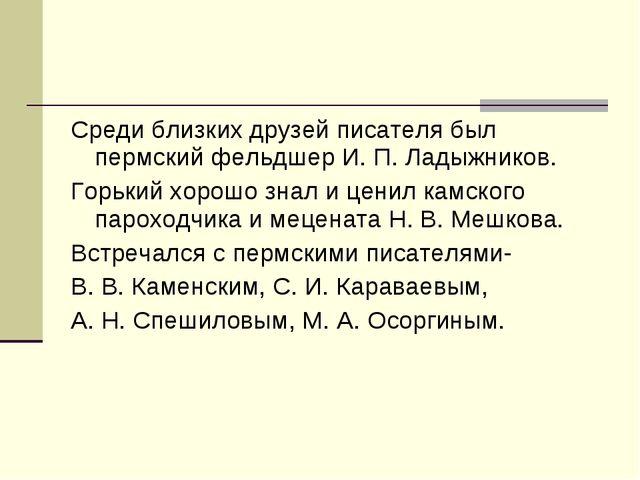 Среди близких друзей писателя был пермский фельдшер И. П. Ладыжников. Горький...