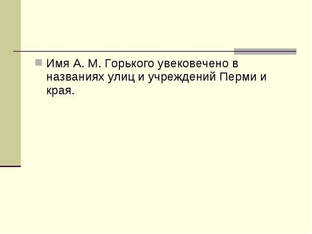 Имя А. М. Горького увековечено в названиях улиц и учреждений Перми и края.