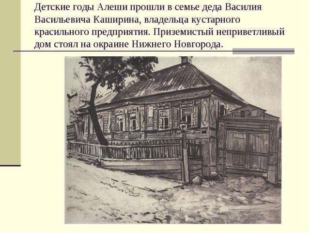 Детские годы Алеши прошли в семье деда Василия Васильевича Каширина, владельц...