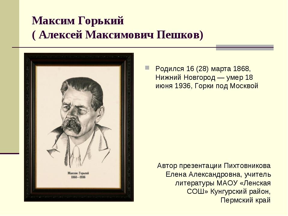 Максим Горький ( Алексей Максимович Пешков) Родился 16 (28) марта 1868, Нижни...