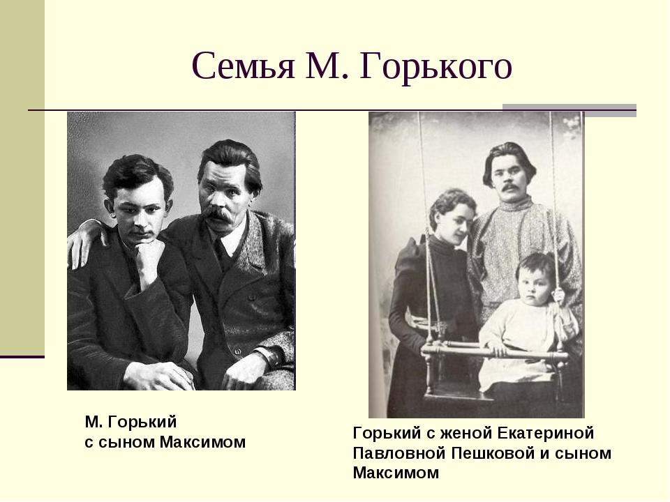 Семья М. Горького М. Горький с сыном Максимом Горький с женой Екатериной Павл...