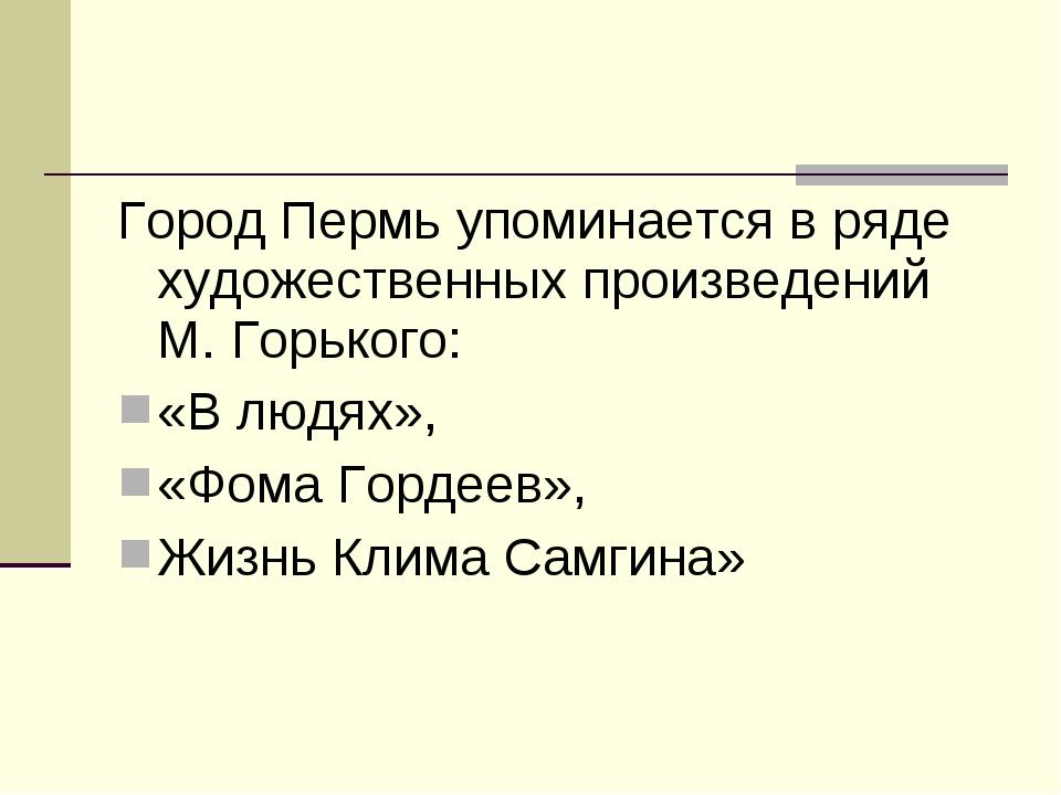 Город Пермь упоминается в ряде художественных произведений М. Горького: «В лю...